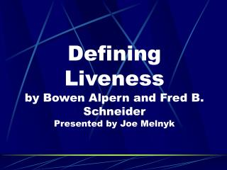 Defining Liveness by Bowen Alpern and Fred B. Schneider Presented by Joe Melnyk