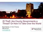 ID Theft: Are County Governments a Threat Or How I d Take Over the World