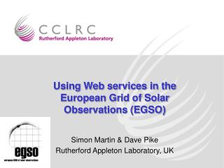 Using Web services in the European Grid of Solar Observations EGSO  Simon Martin  Dave Pike Rutherford Appleton Laborato