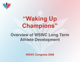 """Waking Up Champions"" Overview of WSWC Long Term Athlete Development"