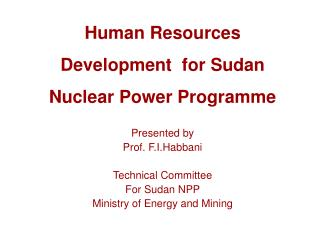 Human Resources Development  for Sudan Nuclear Power Programme  Presented by Prof. F.I.Habbani  Technical Committee  For