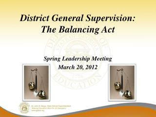 District General Supervision:            The Balancing Act   Spring Leadership Meeting March 20, 2012