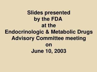 Slides presented by the FDA  at the Endocrinologic  Metabolic Drugs Advisory Committee meeting on June 10, 2003