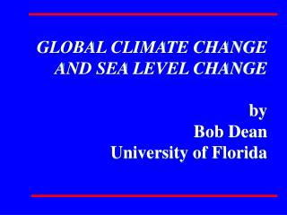 GLOBAL CLIMATE CHANGE AND SEA LEVEL CHANGE  by Bob Dean University of Florida