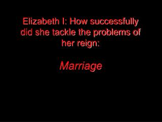 Elizabeth I: How successfully did she tackle the problems of her reign:  Marriage