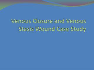 Venous Closure and Venous Stasis Wound Case Study