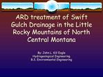 ARD treatment of Swift Gulch Drainage in the Little Rocky Mountains of North Central Montana  By: John L. Kill Eagle Hyd