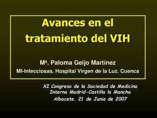 Avances en el tratamiento del VIH  M . Paloma Geijo Mart nez MI-Infecciosas. Hospital Virgen de la Luz. Cuenca