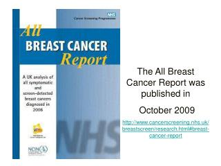 The All Breast Cancer Report was published in  October 2009 cancerscreening.nhs.uk