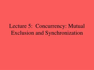 Lecture 5:  Concurrency: Mutual Exclusion and Synchronization