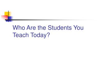 Who Are the Students You Teach Today