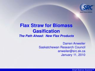 Flax Straw for Biomass Gasification The Path Ahead:  New Flax Products  Darren Anweiler Saskatchewan Research Council an