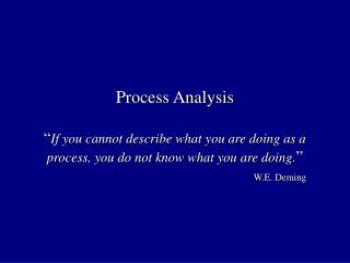 Process Analysis   If you cannot describe what you are doing as a process, you do not know what you are doing.        W.
