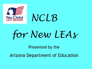NCLB for New LEAs  Presented by the  Arizona Department of Education