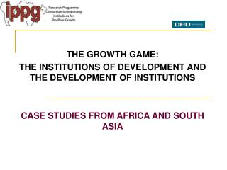 THE GROWTH GAME: THE INSTITUTIONS OF DEVELOPMENT AND THE DEVELOPMENT OF INSTITUTIONS   CASE STUDIES FROM AFRICA AND SOUT