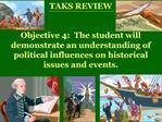 TAKS REVIEW  Objective 4:  The student will demonstrate an understanding of political influences on historical issues an