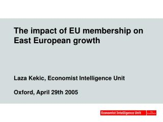 The impact of EU membership on East European growth     Laza Kekic, Economist Intelligence Unit  Oxford, April 29th 2005