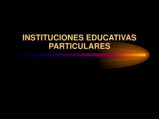 INSTITUCIONES EDUCATIVAS PARTICULARES