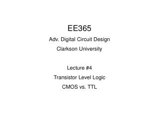 EE365 Adv. Digital Circuit Design Clarkson University  Lecture 4 Transistor Level Logic CMOS vs. TTL