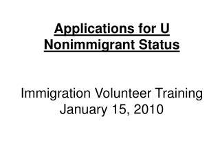 Applications for U Nonimmigrant Status   Immigration Volunteer Training January 15, 2010