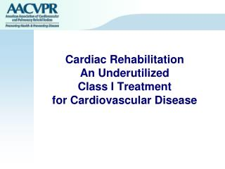 Cardiac Rehabilitation  An Underutilized  Class I Treatment  for Cardiovascular Disease