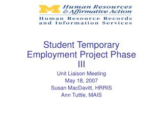 Student Temporary Employment Project Phase III Unit Liaison Meeting May 18, 2007 Susan MacDavitt, HRRIS Ann Tuttle, MAIS