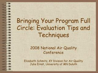 Bringing Your Program Full Circle: Evaluation Tips and Techniques  2008 National Air Quality  Conference  Elizabeth Schm