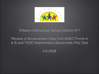 Tolleson Elementary School District 17  Review of Achievement Data from AZAC Forms A  B and TESD Mathematics Benchmark P
