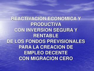 REACTIVACION ECONOMICA Y PRODUCTIVA  CON INVERSION SEGURA Y RENTABLE  DE LOS FONDOS PREVISIONALES  PARA LA CREACION DE