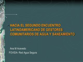 HACIA EL SEGUNDO ENCUENTRO LATINOAMERICANO DE GESTORES COMUNITARIOS DE AGUA Y SANEAMIENTO       Ana M Acevedo    FOVIDA-