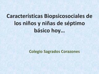 Caracter sticas Biopsicosociales de los ni os y ni as de s ptimo b sico hoy