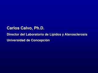 Carlos Calvo, Ph.D. Director del Laboratorio de Lipidos y Aterosclerosis Universidad de Concepci n