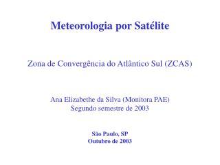 Meteorologia por Sat lite     Zona de Converg ncia do Atl ntico Sul ZCAS    Ana Elizabethe da Silva Monitora PAE Segundo