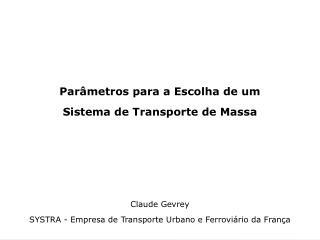 Par metros para a Escolha de um Sistema de Transporte de Massa      Claude Gevrey SYSTRA - Empresa de Transporte Urbano