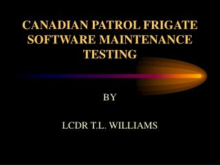 CANADIAN PATROL FRIGATE SOFTWARE MAINTENANCE TESTING