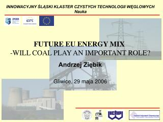 FUTURE EU ENERGY MIX  -WILL COAL PLAY AN IMPORTANT ROLE  Andrzej Ziebik   Gliwice, 29 maja 2006