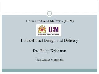 Universiti Sains Malaysia USM     Instructional Design and Delivery  Dr.  Balaa Krishnan  Islam Ahmad N. Hamdan