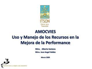 AMOCVIES Uso y Manejo de los Recursos en la Mejora de la Performance Mtro.  Alberto Santana Mtro. Jose Angel Valdez  Mar