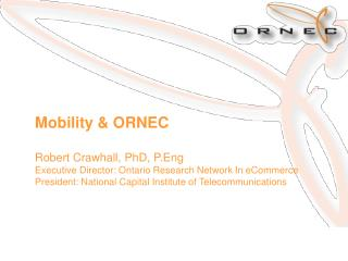 Mobility  ORNEC  Robert Crawhall, PhD, P.Eng Executive Director: Ontario Research Network In eCommerce President: Nation