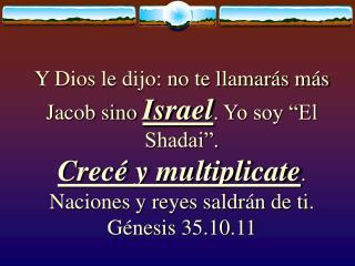 Y Dios le dijo: no te llamar s m s Jacob sino Israel. Yo soy  El Shadai .  Crec  y multiplicate.  Naciones y reyes saldr