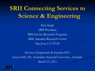 SRII Connecting Services to Science  Engineering  Kris Singh SRII President IBM Service Research Programs  IBM Almaden R