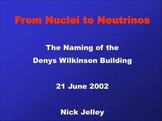From Nuclei to Neutrinos  The Naming of the  Denys Wilkinson Building  21 June 2002   Nick Jelley