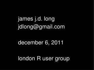 James j.d. long jdlonggmail  december 6, 2011  london R user group