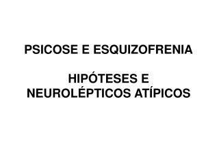 PSICOSE E ESQUIZOFRENIA  HIP TESES E NEUROL PTICOS AT PICOS