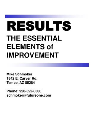 RESULTS  THE ESSENTIAL ELEMENTS of  IMPROVEMENT   Mike Schmoker 1842 E. Carver Rd.  Tempe, AZ 85284  Phone: 928-522-0006