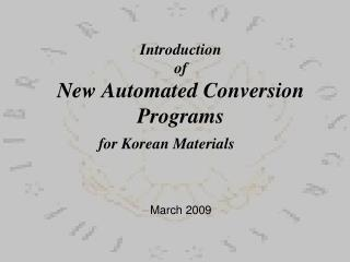 Introduction  of  New Automated Conversion Programs  for Korean Materials      March 2009