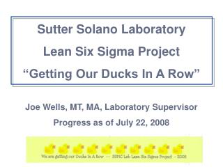 Sutter Solano Laboratory Lean Six Sigma Project  Getting Our Ducks In A Row   Joe Wells, MT, MA, Laboratory Supervisor