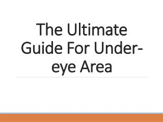 The ultimate guide for undereye area