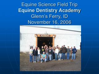Equine Science Field Trip Equine Dentistry Academy Glenn s Ferry, ID November 16, 2006