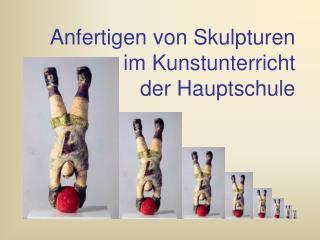 Anfertigen von Skulpturen  im Kunstunterricht  der Hauptschule